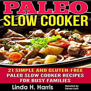 Paleo Slow Cooker: 21 Simple and Gluten-Free Paleo Slow Cooker Recipes for Busy Families Audiobook