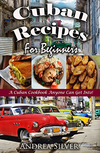 Cuban Recipes for Beginners: A Cuban Cookbook Anyone Can Get Into!  (Andrea Silver Latin Recipes 1) by Andrea Silver