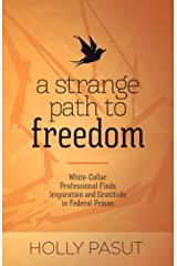 A Strange Path to Freedom: White-Collar Professional Finds Inspiration and Gratitude in Federal Prison Kindle Edition