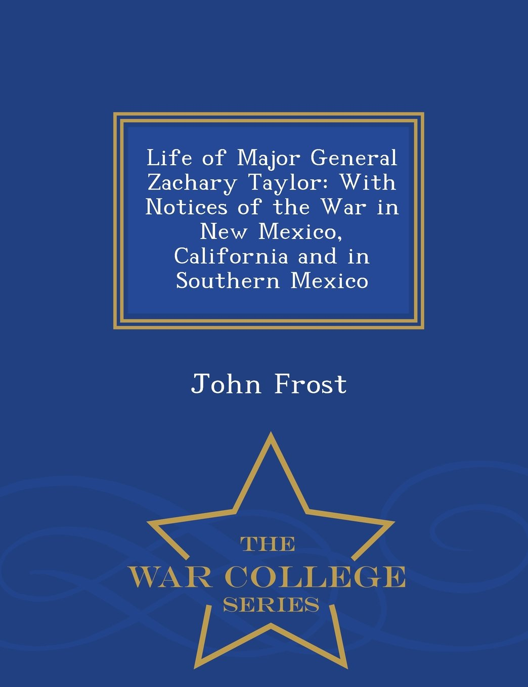 Read Online Life of Major General Zachary Taylor: With Notices of the War in New Mexico, California and in Southern Mexico - War College Series pdf epub