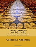 Portals, Pathways and Labyrinths: A Collection of Photographic Images for Use in Personal Art