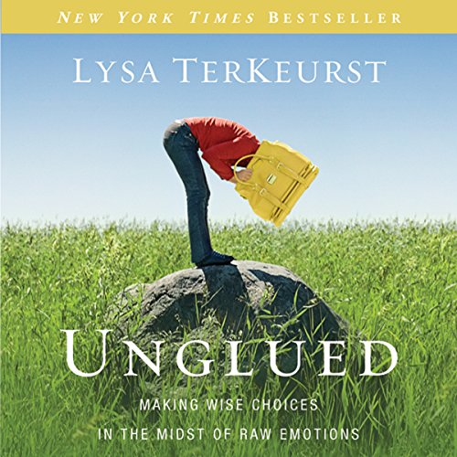 Unglued: Making Wise Choices in the Midst of Raw Emotions by Unknown