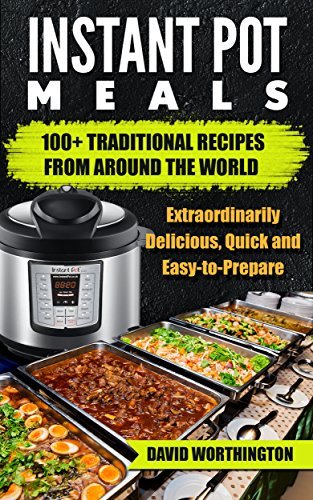 Instant Pot Meals: 100+ Traditional Recipes from Around The World: Electric Pressure Cooking (Chinese, Thai, Italian, Mexican & Brazilian) (Easy-to-Prepare Book 2) by David Worthington