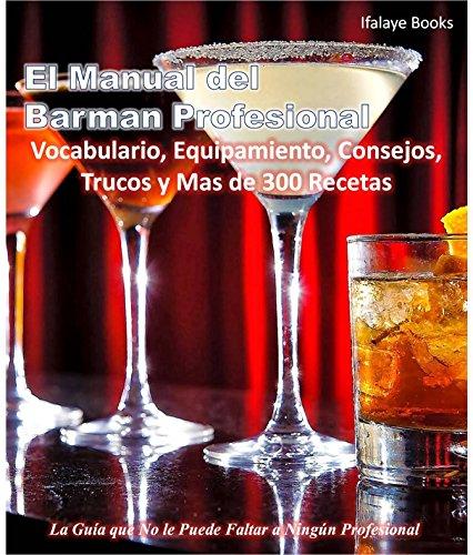 El Manual del Barman Profesional: Vocabulario, Equipamiento, Consejos, Trucos y Mas de 300 Recetas. La Guía que No le Puede Faltar a Ningún Profesional !!! (Spanish Edition)