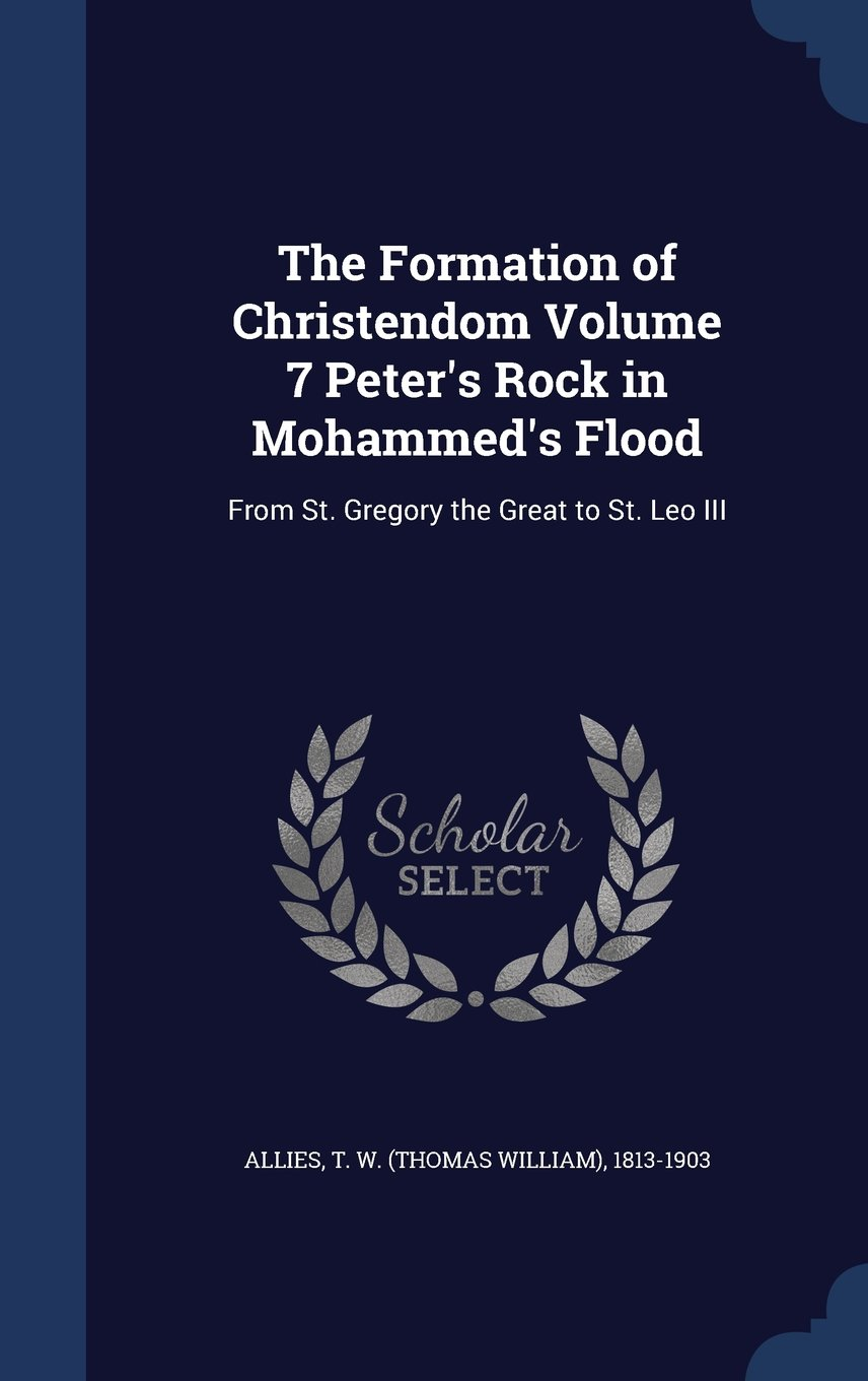 The Formation of Christendom Volume 7 Peter's Rock in Mohammed's Flood: From St. Gregory the Great to St. Leo III pdf