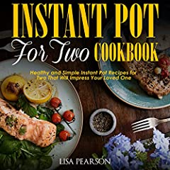 Instant Pot for Two Cookbook: Healthy and Simple Instant Pot Recipes for Two That Will Impress Your Loved One