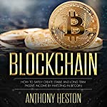 Blockchain: How to Safely Create Stable and Long-term Passive Income by Investing in Bitcoin: The Digital Currency Era, Book 2 | Anthony Heston