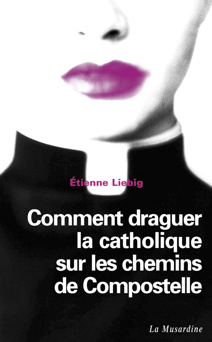 Comment draguer la catholique sur les chemins de Compostelle (LECTURES AMOUREUSES t. 105) por Etienne Liebig