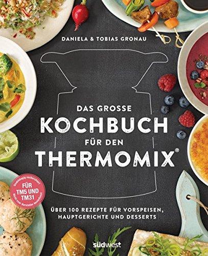 Das große Kochbuch für den Thermomix: Über 100 Rezepte für Vorspeisen, Hauptgerichte und Desserts - Für TM5 & TM31
