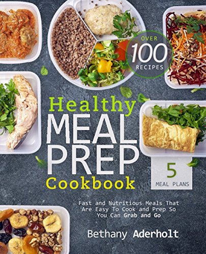 Healthy Meal Prep Cookbook: Fast and Nutritious Meals That Are Easy To Cook and Prep So You Can Grab and Go