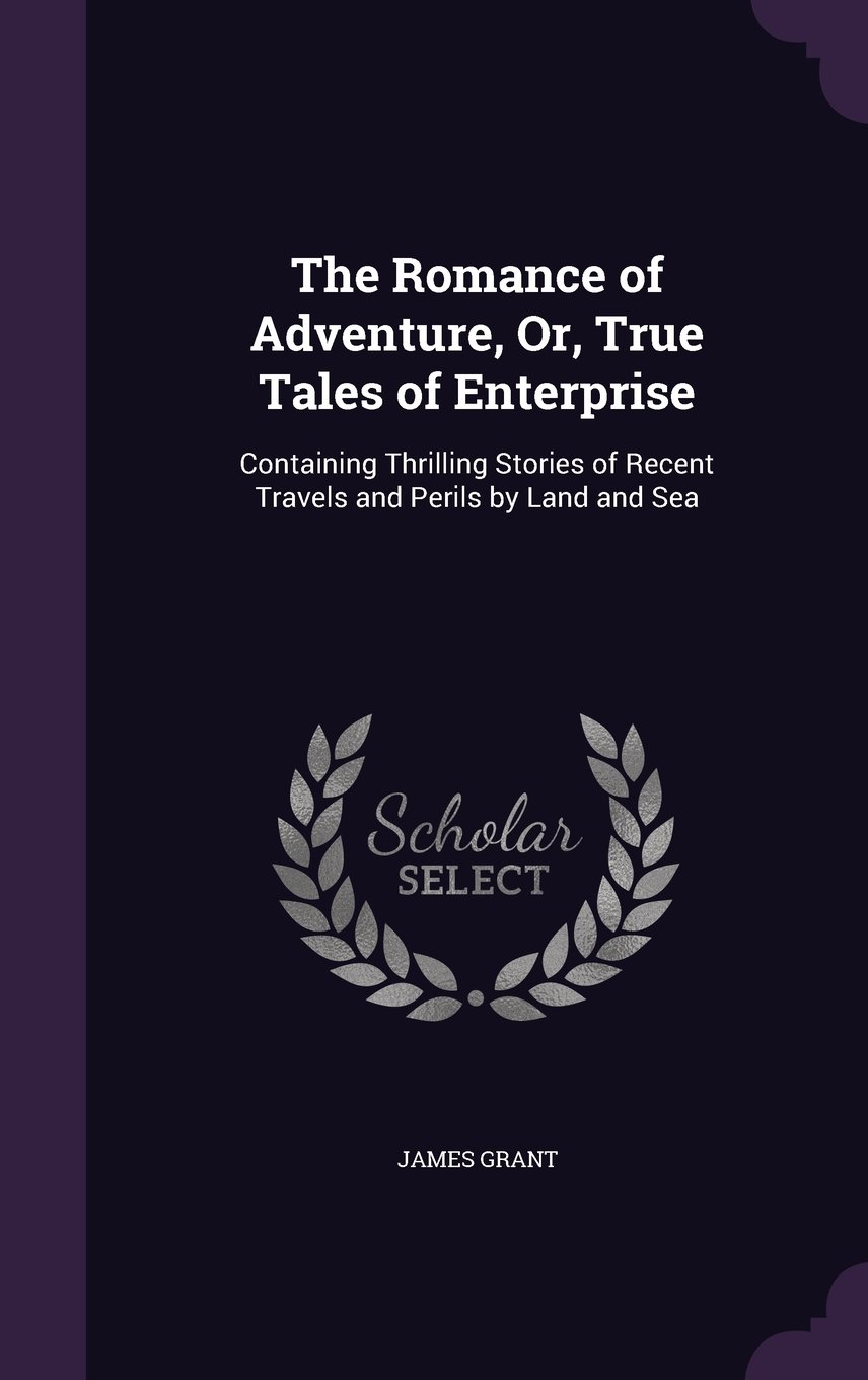 Download The Romance of Adventure, Or, True Tales of Enterprise: Containing Thrilling Stories of Recent Travels and Perils by Land and Sea pdf