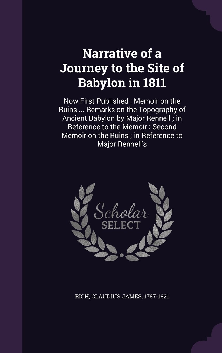 Download Narrative of a Journey to the Site of Babylon in 1811: Now First Published : Memoir on the Ruins Remarks on the Topography of Ancient Babylon by the Ruins ; in Reference to Major Rennell's pdf