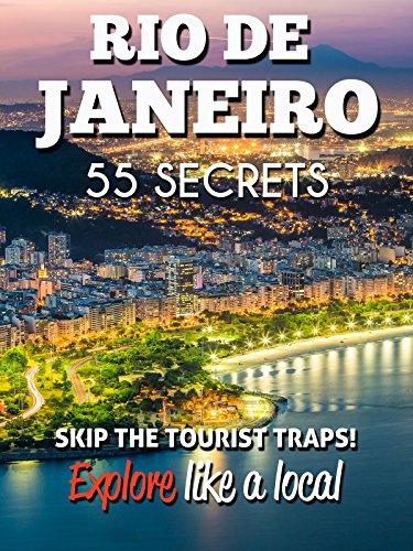 RIO DE JANEIRO 55 Secrets - The Locals Travel Guide  For Your Trip to Rio de Janeiro 2016: Skip the tourist traps and explore like a local : Where to Go, Eat & Party in Rio de Janeiro (Brazil) (Rio De Janeiro)