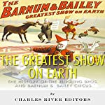 The Greatest Show on Earth: The History of the Ringling Bros. and Barnum & Bailey Circus    Charles River Editors