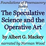 The Speculative Science and the Operative Art: Foundations of Freemasonry Series | Albert G. Mackey