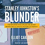 Stanley Johnston's Blunder: The Reporter Who Spilled the Secret Behind the U.S. Navy's Victory at Midway | Elliot Carlson