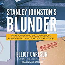 Stanley Johnston's Blunder: The Reporter Who Spilled the Secret Behind the U.S. Navy's Victory at Midway Audiobook by Elliot Carlson Narrated by Joe Barrett