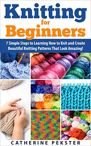 Knitting for Beginners: 7 Simple Steps for Learning How to Knit and Create Easy to Make Knitting Patterns That Look Amazing! (Knitting - Knitting for Beginners ... Patterns - Knitting Patterns - Knit)