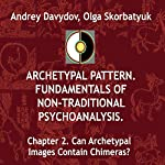 Can Archetypal Images Contain Chimeras?: Archetypal Pattern: Fundamentals of Non-Traditional Psychoanalysis, Book 2   Andrey Davydov,Olga Skorbatyuk