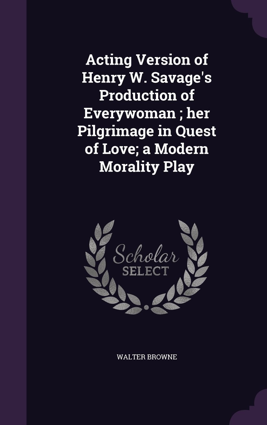 Download Acting Version of Henry W. Savage's Production of Everywoman; Her Pilgrimage in Quest of Love; A Modern Morality Play pdf epub