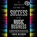 "The Artist's Guide to Success in the Music Business (2nd edition): The ""Who, What, When, Where, Why & How"" of the Steps That Musicians & Bands Have to Take to Succeed in Music Audiobook by Loren Weisman Narrated by Loren Weisman"