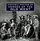 Historic Photos of Heroes of the Old West, Mike Cox, 1596525681
