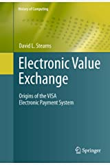 Electronic Value Exchange: Origins of the VISA Electronic Payment System (History of Computing) Kindle Edition