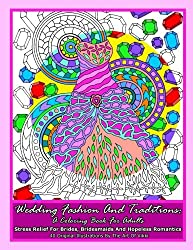 Wedding Fashion And Traditions: A Coloring Book For Adults: Stress Relief For Brides, Bridesmaids And Hopeless Romantics