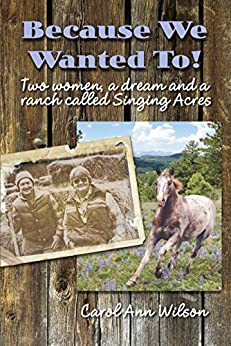 Because We Wanted To!: Two women, a dream and a ranch called Singing Acres by [Wilson, Carol Ann]
