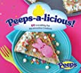Peeps-a-licious!: 50 Irresistibly Fun Marshmallow Creations - A Cookbook for PEEPS(R) Lovers