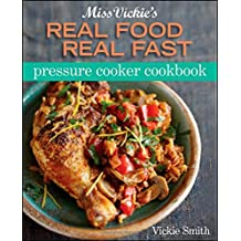 Miss Vickie's Real Food Real Fast Pressure Cooker Cookbook