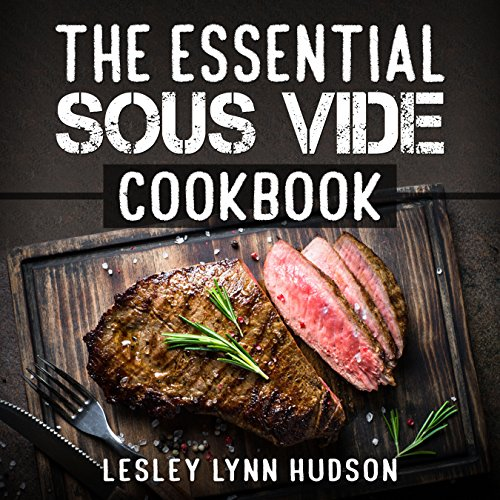 The Essential Sous Vide Cookbook: Modern Art of Creating Culinary Masterpieces at Home - Perfect Low-Temperature Meals Every Time by Lesley Lynn Hudson