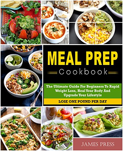Meal Prep Cookbook: The Ultimate Guide For Beginners To Rapid Weight Loss,Heal Your Body And Upgrade Your Lifestyle( Lose Up To 1 Pound Per Day) by James  Press