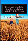 Practical Guide to Southern Idaho's Wild Edible Plants, Steven Golieb, 1494984164