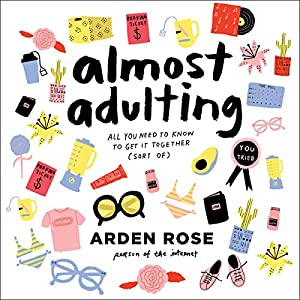 Almost Adulting: All You Need to Know to Get It Together (Sort Of) Audiobook by Arden Rose Narrated by Arden Rose