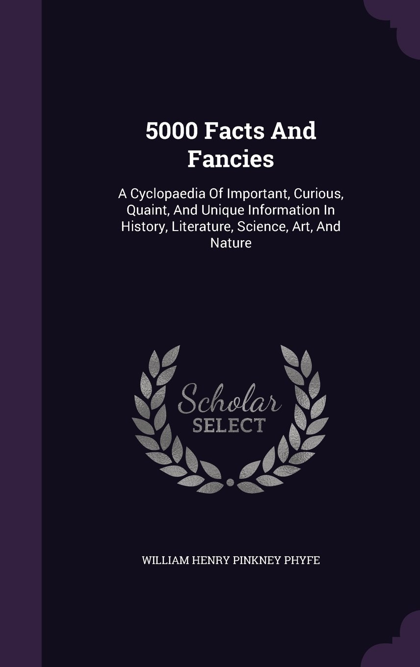 Download 5000 Facts and Fancies: A Cyclopaedia of Important, Curious, Quaint, and Unique Information in History, Literature, Science, Art, and Nature PDF