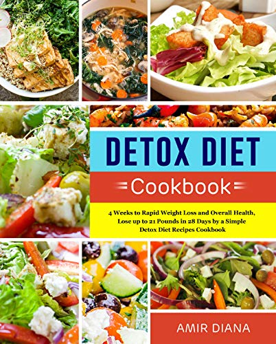 Detox Diet Cookbook: 4 Weeks to Rapid Weight Loss and Overall Health, Lose up to 21 Pounds in 28 Days by a Simple Detox Diet Recipes Cookbook