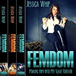 Femdom: 3 Manuscripts: Making Him into My Slave Forever, Transforming Him into My Sissy Maid, and Extreme Relentless Torture | Jessica Whip