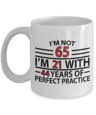 d2f4e227ff9 65th Birthday Gift Mug - I m Not 65 I m 21 With 44 Years Of Perfect Practice  Unique Novelty Gag Gift Idea for Grandpa Grandma Mom Dad Husband Wife  Friend ...