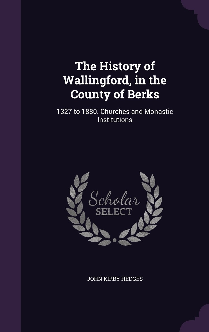 The History of Wallingford, in the County of Berks: 1327 to 1880. Churches and Monastic Institutions ebook