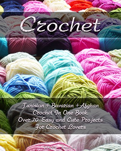 (Crochet: Tunisian + Bavarian +Afghan Crochet In One Book. Over 70 Easy and Cute Projects For Crochet Lovers: (Crochet Patterns, Crochet for Beginners) ... Patterns, Cute And Easy Crochet Book 1) )