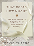 That Costs How Much?: The Bride's Guide to Budgeting for an Unforgettable Wedding: The Bride's Guide to Budgeting for an Unforgettable Wedding