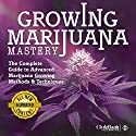 Marijuana Growing: Mastery: The Complete Guide to Advanced Marijuana Growing Methods and Techniques Audiobook by ClydeBank Alternative Narrated by Tom Kollins