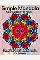 Simple Mandala Coloring Book For Adults: Stress Relief Coloring Book For Grown Ups Including over 40 Easy Mandalas Designed For Beginners