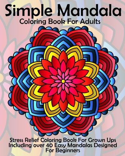 Amazon.com: Simple Mandala Coloring Book For Adults: Stress Relief Coloring  Book For Grown Ups Including Over 40 Easy Mandalas Designed For Beginners  (9781535555463): Coloring Books Now: Books