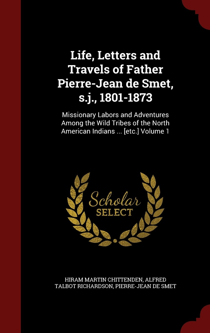 Download Life, Letters and Travels of Father Pierre-Jean de Smet, s.j., 1801-1873: Missionary Labors and Adventures Among the Wild Tribes of the North American Indians ... [etc.] Volume 1 pdf