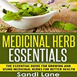 Medicinal Herb Essentials: The Essential Guide for Growing and Using Medicinal Herbs for Better Health | Sandi Lane