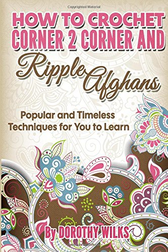 Read Online How to Crochet Corner 2 Corner and Ripple Afghans: Popular and Timeless Techniques for You to Learn PDF