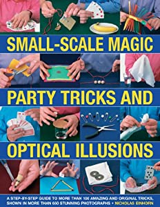 Small-Scale Magic, Party Tricks & Optical Illusions: A Step-by-Step Guide to More Than 100 Amazing and Original Tricks, Shown in More Than 650 Stunning Colour Photographs
