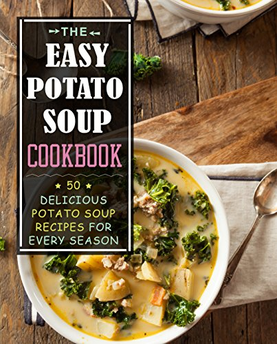 The Easy Potato Soup Cookbook: 50 Delicious Potato Soup Recipes for Every Season (2nd Edition) by [Press, BookSumo]